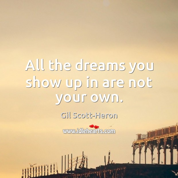 All the dreams you show up in are not your own. Gil Scott-Heron Picture Quote