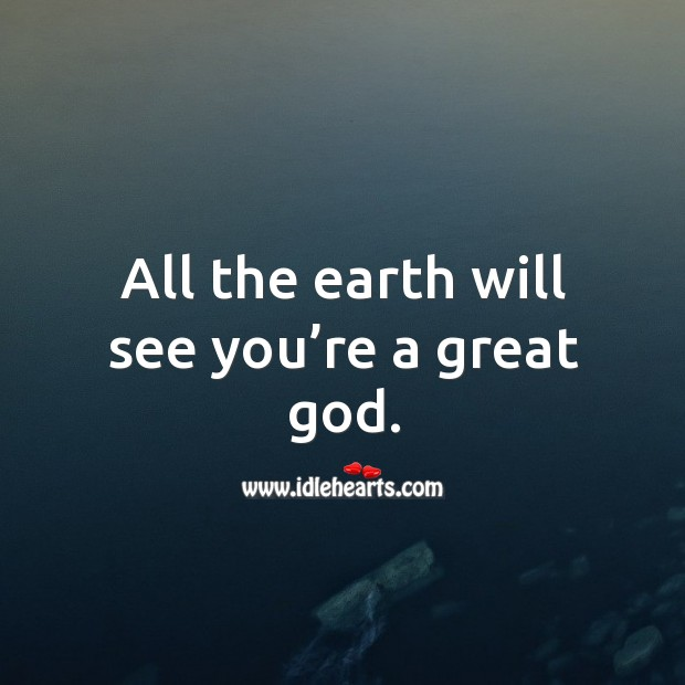 All the earth will see you're a great God. Image