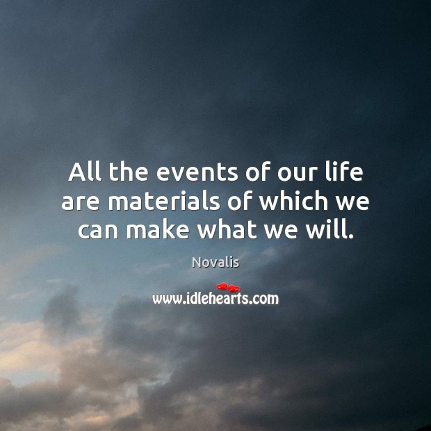 All the events of our life are materials of which we can make what we will. Novalis Picture Quote