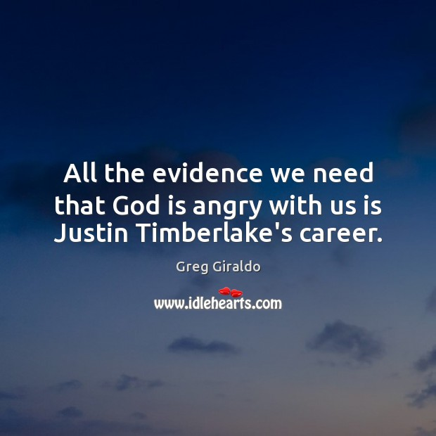 All the evidence we need that God is angry with us is Justin Timberlake's career. Greg Giraldo Picture Quote