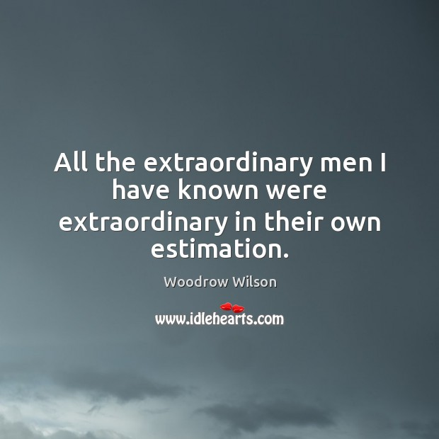 All the extraordinary men I have known were extraordinary in their own estimation. Image