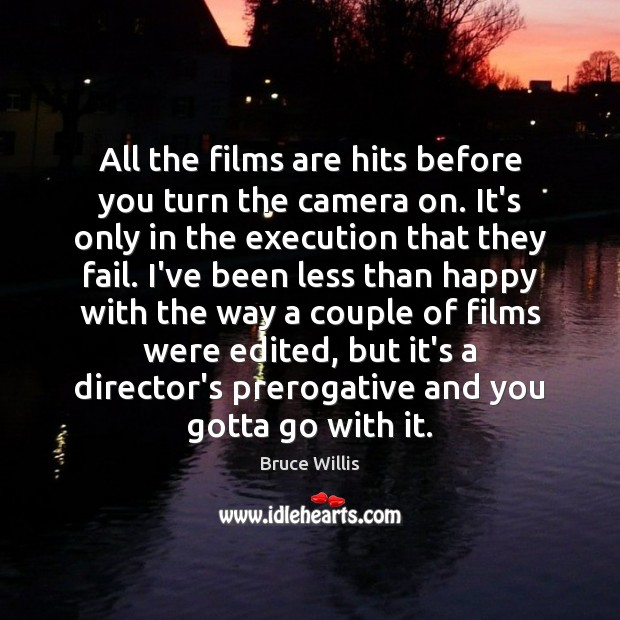 All the films are hits before you turn the camera on. It's Bruce Willis Picture Quote