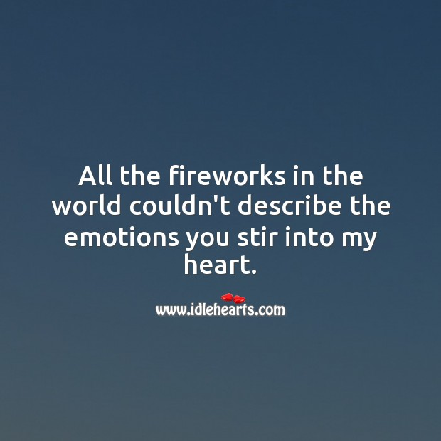 All the fireworks in the world couldn't describe the emotions you stir into my heart. Soul Quotes Image