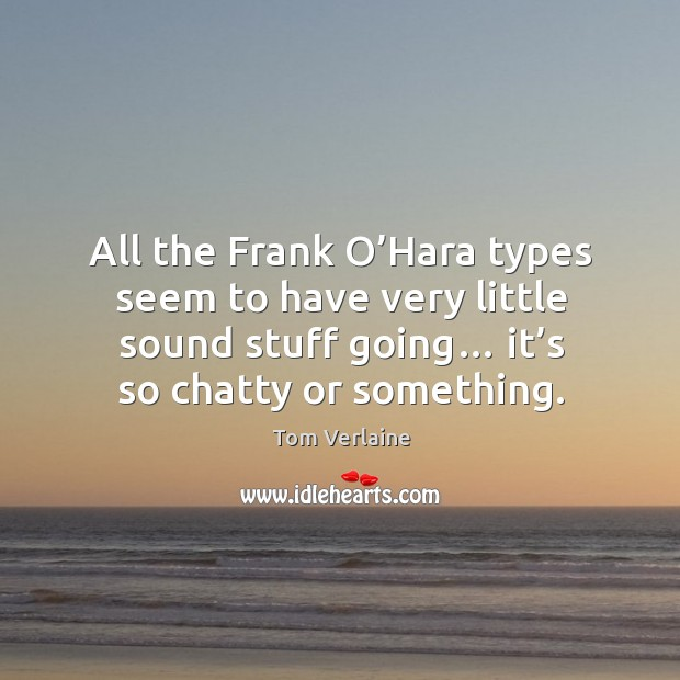 All the frank o'hara types seem to have very little sound stuff going… it's so chatty or something. Tom Verlaine Picture Quote