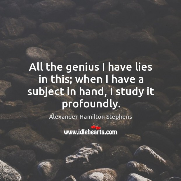 Image, All the genius I have lies in this; when I have a subject in hand, I study it profoundly.