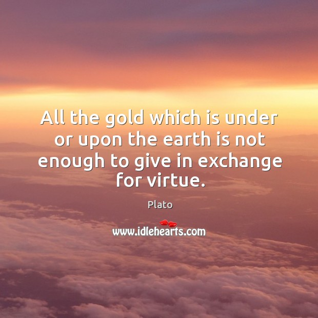 All the gold which is under or upon the earth is not enough to give in exchange for virtue. Image