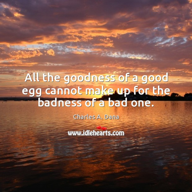 Image, All the goodness of a good egg cannot make up for the badness of a bad one.