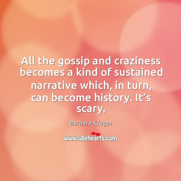Image, All the gossip and craziness becomes a kind of sustained narrative which, in turn, can become history. It's scary.