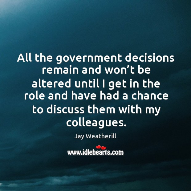All the government decisions remain and won't be altered until I get in the role and Jay Weatherill Picture Quote