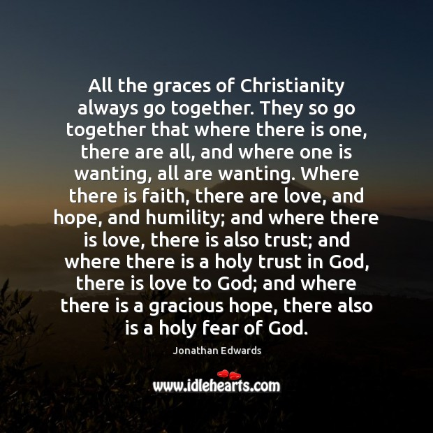 All the graces of Christianity always go together. They so go together Jonathan Edwards Picture Quote