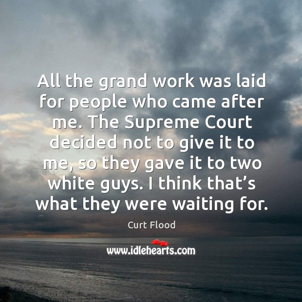 All the grand work was laid for people who came after me. Image