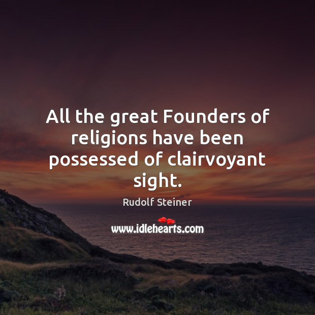 All the great Founders of religions have been possessed of clairvoyant sight. Rudolf Steiner Picture Quote