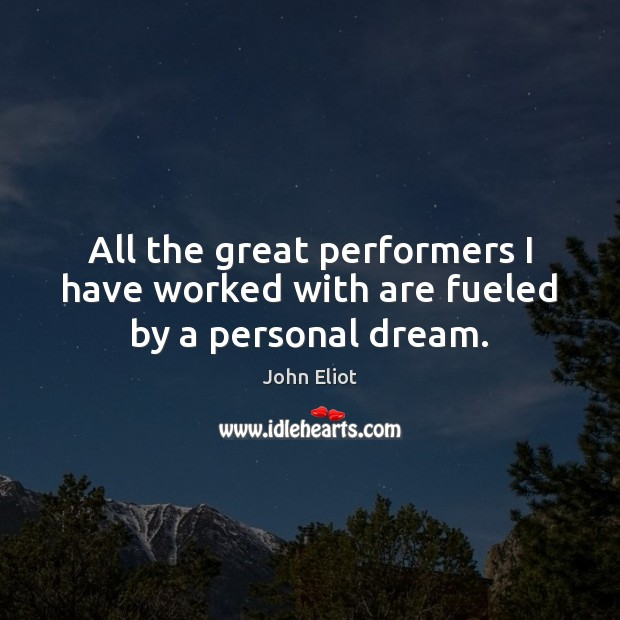 All the great performers I have worked with are fueled by a personal dream. John Eliot Picture Quote