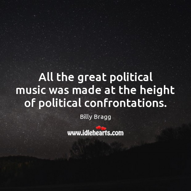 All the great political music was made at the height of political confrontations. Image