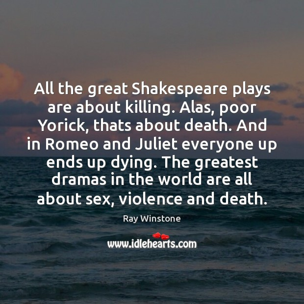 All the great Shakespeare plays are about killing. Alas, poor Yorick, thats Image