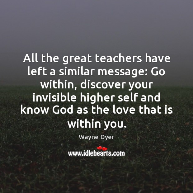 All the great teachers have left a similar message: Go within, discover Wayne Dyer Picture Quote