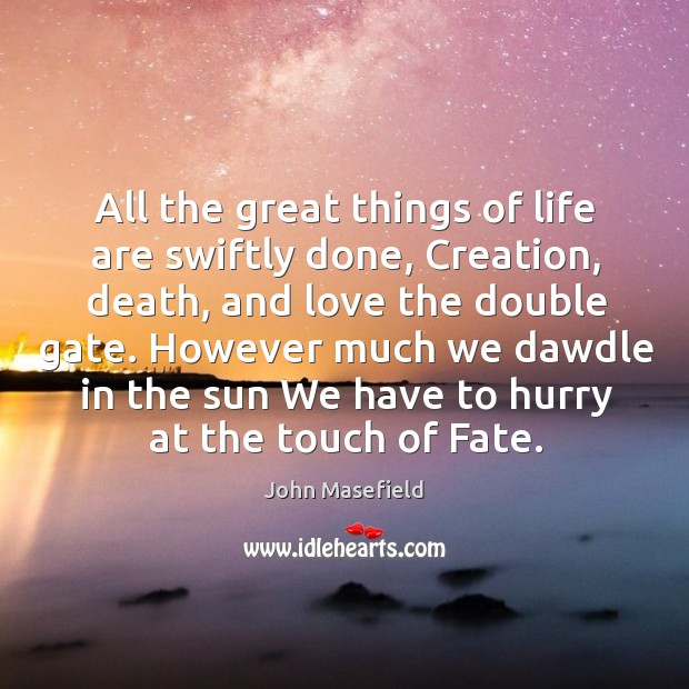 All the great things of life are swiftly done, Creation, death, and John Masefield Picture Quote