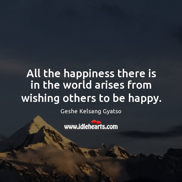All the happiness there is in the world arises from wishing others to be happy. Geshe Kelsang Gyatso Picture Quote