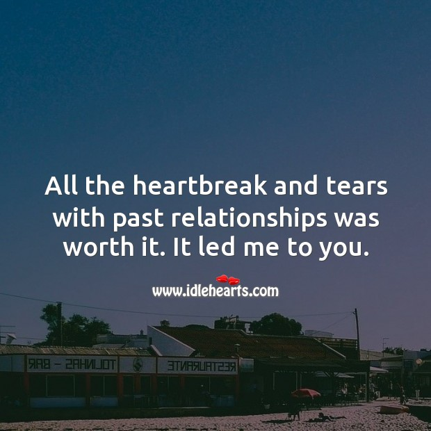 Image, All the heartbreak and tears with past relationships was worth it. It led me to you.