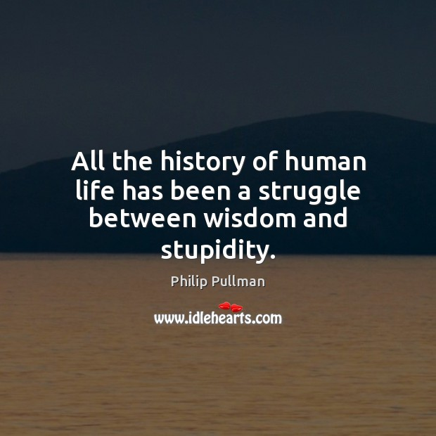 Image, All the history of human life has been a struggle between wisdom and stupidity.