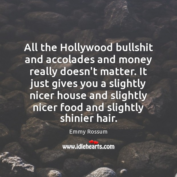 All the Hollywood bullshit and accolades and money really doesn't matter. It Emmy Rossum Picture Quote
