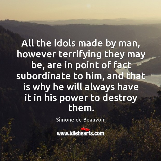 All the idols made by man, however terrifying they may be, are in point of fact subordinate to him Image