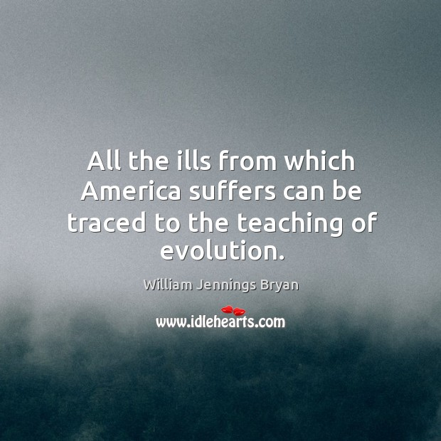 Image, All the ills from which america suffers can be traced to the teaching of evolution.