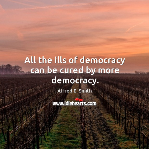 Image, All the ills of democracy can be cured by more democracy.