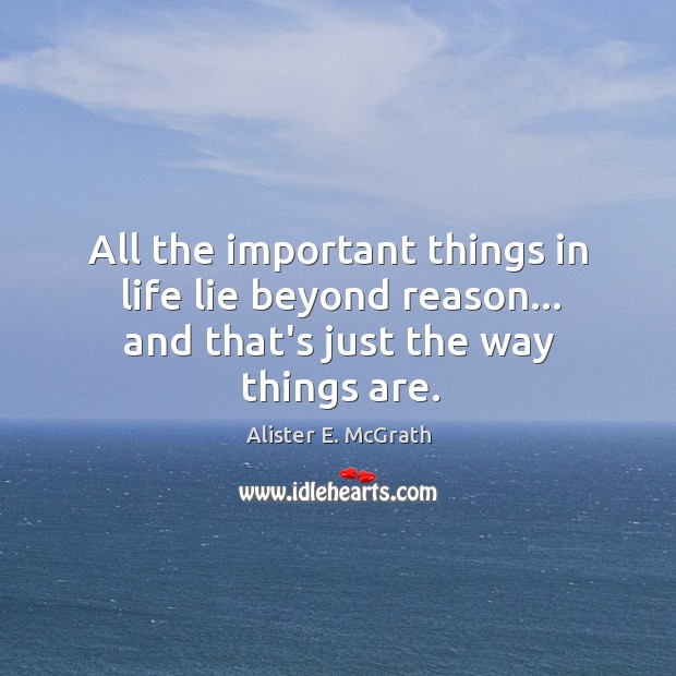All the important things in life lie beyond reason… and that's just the way things are. Alister E. McGrath Picture Quote