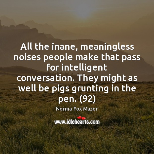 All the inane, meaningless noises people make that pass for intelligent conversation. Norma Fox Mazer Picture Quote