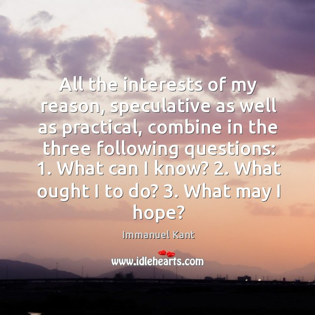 All the interests of my reason, speculative as well as practical, combine in the three following questions: Image