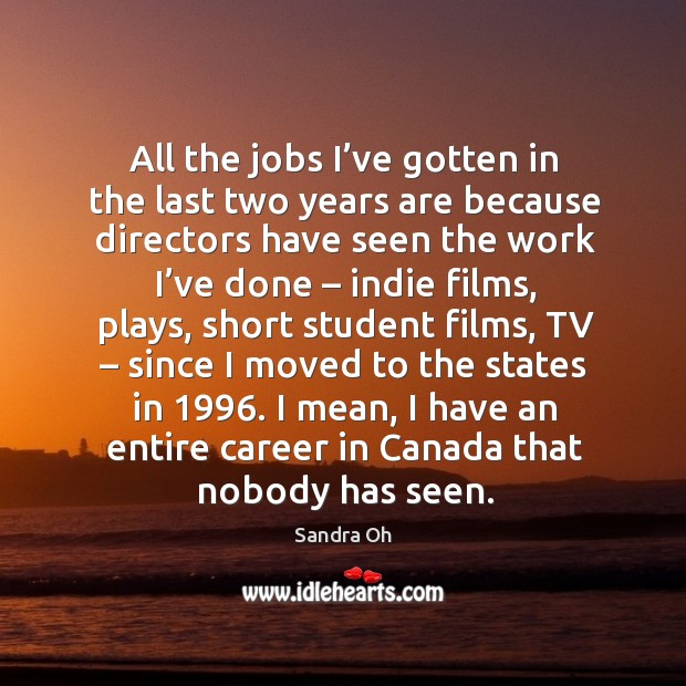 All the jobs I've gotten in the last two years are because directors have seen the work I've done Sandra Oh Picture Quote
