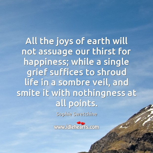 All the joys of earth will not assuage our thirst for happiness; Sophie Swetchine Picture Quote