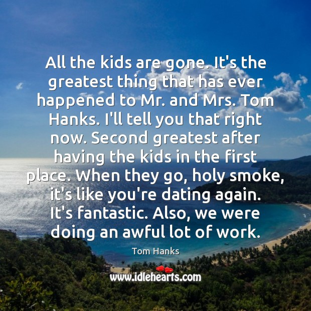 All the kids are gone. It's the greatest thing that has ever Tom Hanks Picture Quote