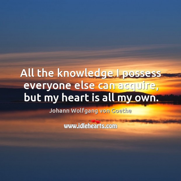 All the knowledge I possess everyone else can acquire, but my heart is all my own. Image