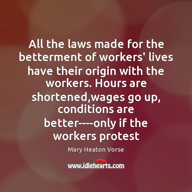 All the laws made for the betterment of workers' lives have their Mary Heaton Vorse Picture Quote