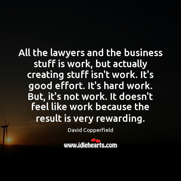 All the lawyers and the business stuff is work, but actually creating Effort Quotes Image