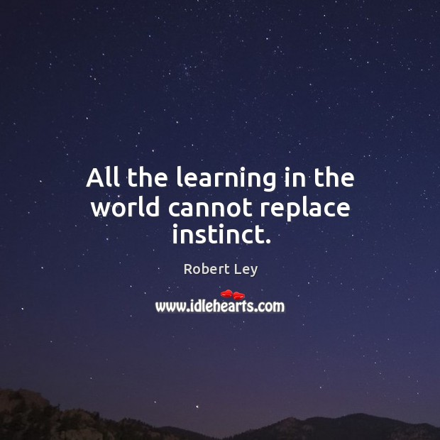 All the learning in the world cannot replace instinct. Image
