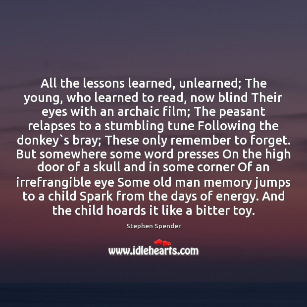 All the lessons learned, unlearned; The young, who learned to read, now Stephen Spender Picture Quote