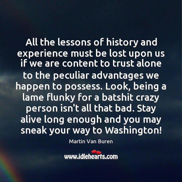 All the lessons of history and experience must be lost upon us Image