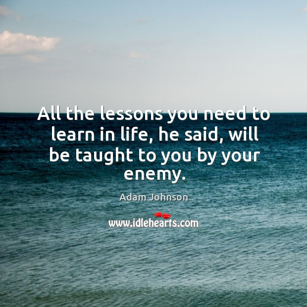 Image, All the lessons you need to learn in life, he said, will be taught to you by your enemy.