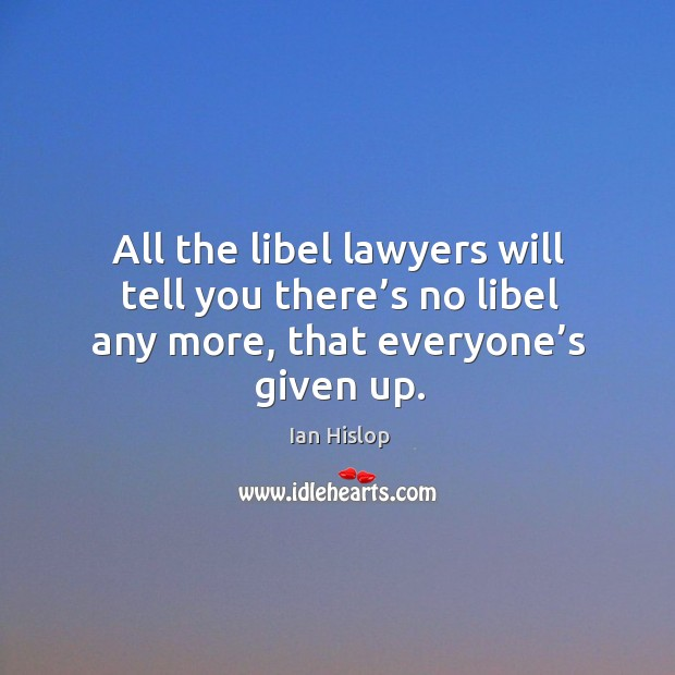 All the libel lawyers will tell you there's no libel any more, that everyone's given up. Image