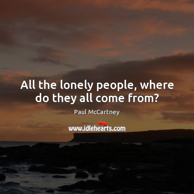 All the lonely people, where do they all come from? Paul McCartney Picture Quote