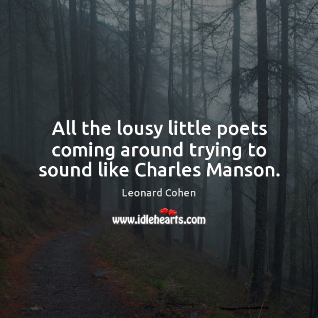 All the lousy little poets coming around trying to sound like Charles Manson. Leonard Cohen Picture Quote