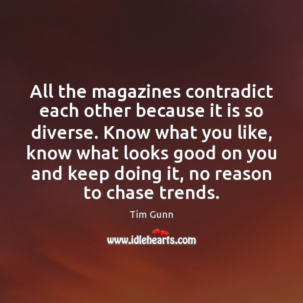 All the magazines contradict each other because it is so diverse. Know Tim Gunn Picture Quote