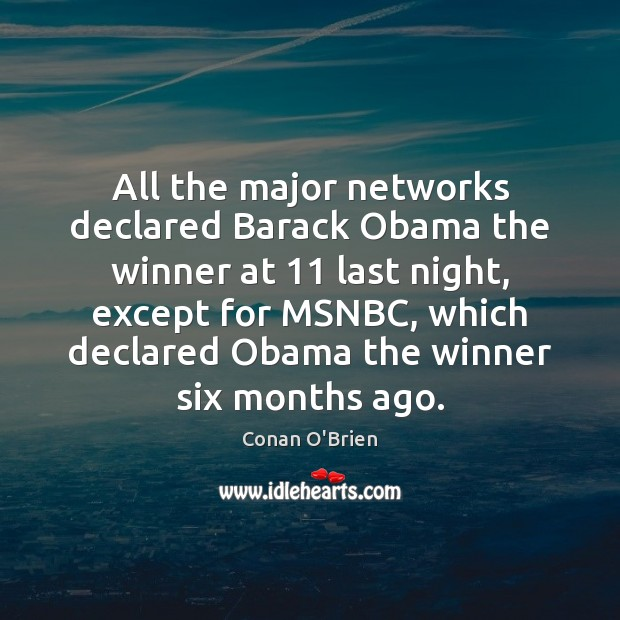 All the major networks declared Barack Obama the winner at 11 last night, Conan O'Brien Picture Quote