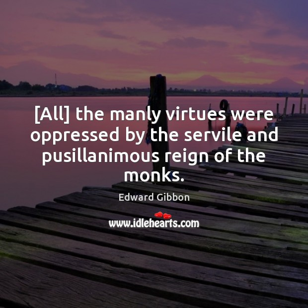 [All] the manly virtues were oppressed by the servile and pusillanimous reign Edward Gibbon Picture Quote