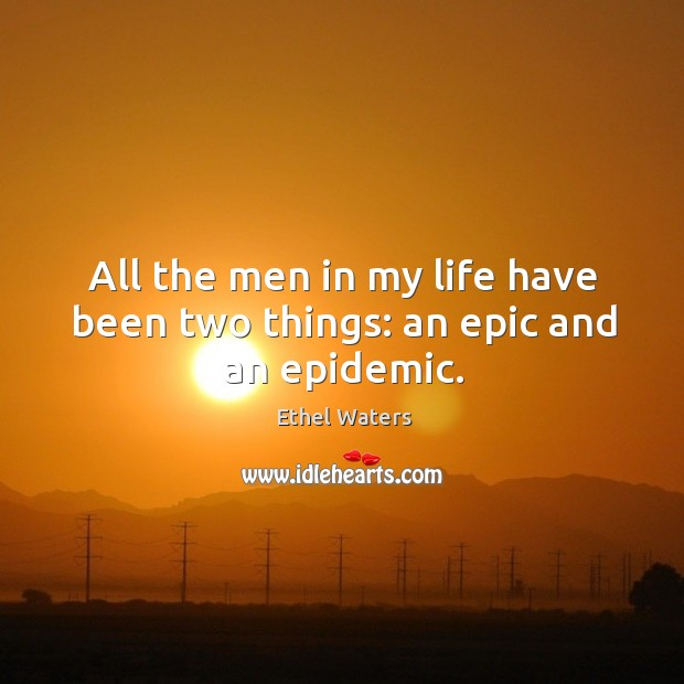 All the men in my life have been two things: an epic and an epidemic. Image