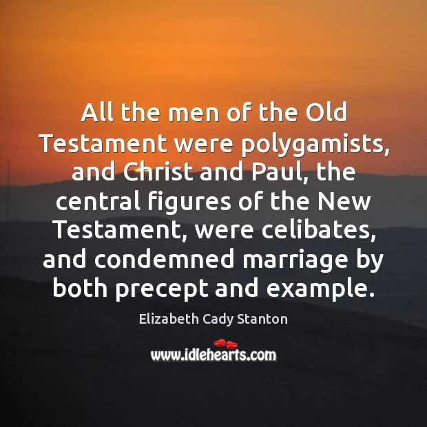 All the men of the Old Testament were polygamists, and Christ and Elizabeth Cady Stanton Picture Quote