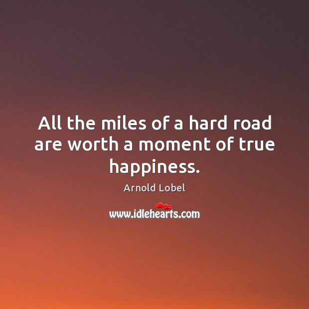 All the miles of a hard road are worth a moment of true happiness. Image